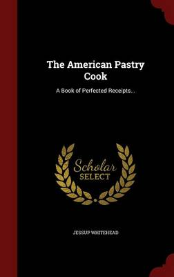 The American Pastry Cook: A Book of Perfected Receipts... by Jessup Whitehead