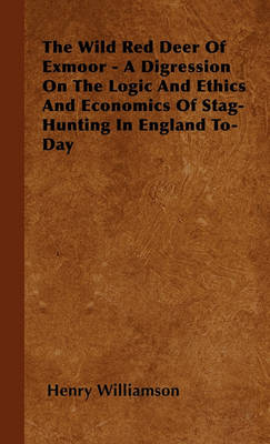 The Wild Red Deer Of Exmoor - A Digression On The Logic And Ethics And Economics Of Stag-Hunting In England To-Day by Henry Williamson