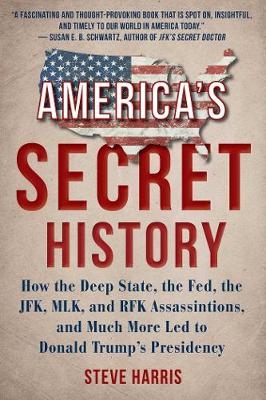 America's Secret History: How the Deep State, the Fed, the JFK, MLK, and RFK Assassinations, and Much More Led  to Donald Trump's Presidency by Steve Harris