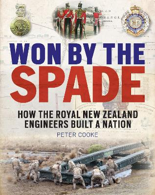 Won by the Spade: How the Royal New Zealand Engineers Built a Nation by Peter Cooke