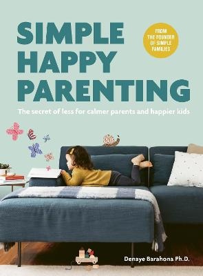 Simple Happy Parenting: The Secret of Less for Calmer Parents and Happier Kids by Denaye Barahona