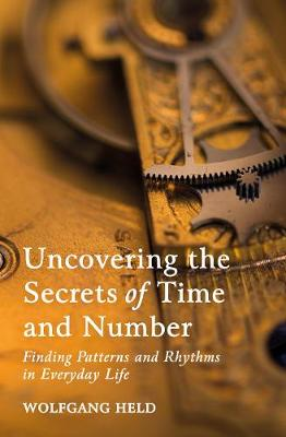 Uncovering the Secrets of Time and Number: Finding Patterns and Rhythms in Everyday Life by Wolfgang Held