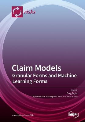 Claim Models: Granular Forms and Machine Learning Forms by Greg Taylor