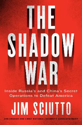 The Shadow War: Inside Russia's and China's Secret Operations to Defeat America by Jim Sciutto