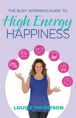 The Busy Woman's Guide to High Energy Happiness by Louise Thompson