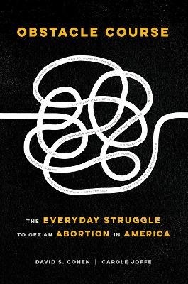 Obstacle Course: The Everyday Struggle to Get an Abortion in America by David S. Cohen