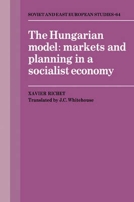 Cambridge Russian, Soviet and Post-Soviet Studies: Series Number 64: The Hungarian Model: Markets and Planning in a Socialist Economy by Xavier Richet