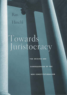 Towards Juristocracy: The Origins and Consequences of the New Constitutionalism by Ran Hirschl