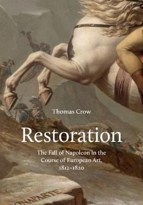 Restoration: The Fall of Napoleon in the Course of European Art, 1812-1820 by Thomas Crow