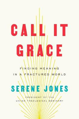 Call It Grace: Finding Meaning in an Uncomfortable World by Serene Jones
