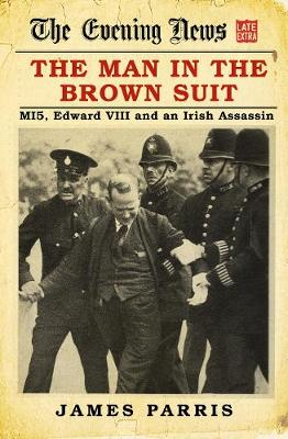The Man in the Brown Suit: MI5, Edward VIII and an Irish Assassin by James Parris
