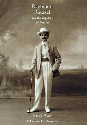 Raymond Roussel and the Republic of Dreams by Mark Ford