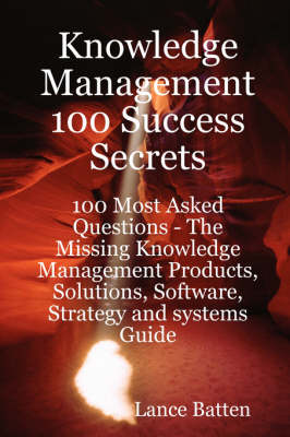 Knowledge Management 100 Success Secrets - 100 Most Asked Questions by Lance Batten