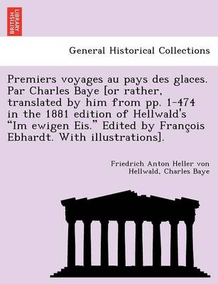 "Premiers Voyages Au Pays Des Glaces. Par Charles Baye [Or Rather, Translated by Him from Pp. 1-474 in the 1881 Edition of Hellwald's ""Im Ewigen Eis."" Edited by Franc OIS Ebhardt. with Illustrations]. by Friedrich Anton Heller Von Hellwald"