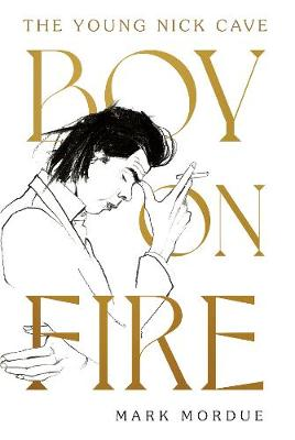 Boy On Fire: The Young Nick Cave by Mark Mordue