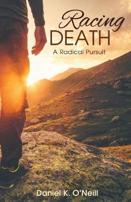 Racing Death: A Radical Pursuit by Daniel K O'Neill