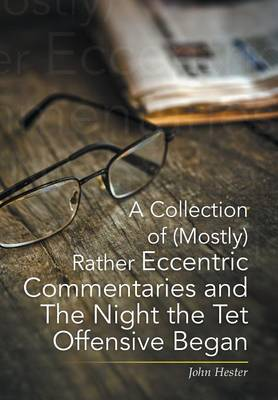 Collection of (Mostly) Rather Eccentric Commentaries and the Night the TET Offensive Began by John Hester