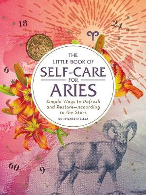 The Little Book of Self-Care for Aries: Simple Ways to Refresh and Restore-According to the Stars by Constance Stellas