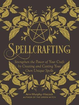 Spellcrafting: Strengthen the Power of Your Craft by Creating and Casting Your Own Unique Spells by Arin Murphy-Hiscock