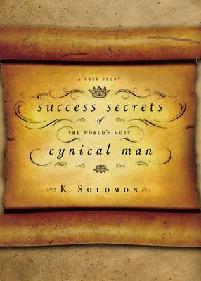 Success Secrets of the World's Most Cynical Man by K. Solomon