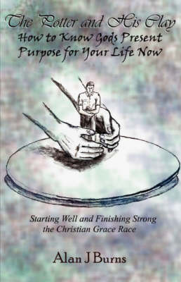 The Potter & His Clay : How to Know God's Present Purpose for Your Life by Alan J Burns