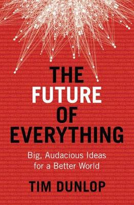 The Future of Everything: Big, Audacious Ideas for a Better World by Tim Dunlop
