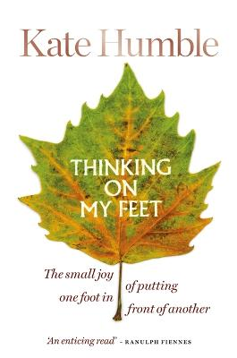 Thinking on My Feet: The small joy of putting one foot in front of another by Kate Humble