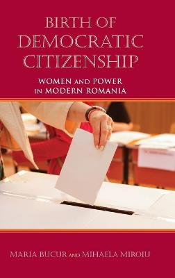 Birth of Democratic Citizenship: Women and Power in Modern Romania by Maria Bucur