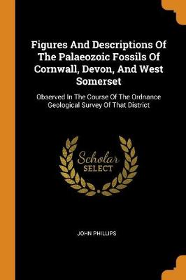 Figures and Descriptions of the Palaeozoic Fossils of Cornwall, Devon, and West Somerset: Observed in the Course of the Ordnance Geological Survey of That District by John Phillips