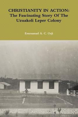 CHRISTIANITY IN ACTION: The Fascinating Story Of The Uzuakoli Leper Colony by Emmanuel A. C. Orji