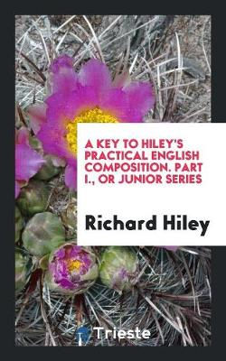A Key to Hiley's Practical English Composition. Part I., or Junior Series by Richard Hiley