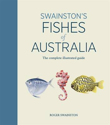Swainston's Fishes of Australia: The Complete Illustrated Guide by Roger Swainston