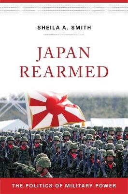 Japan Rearmed: The Politics of Military Power by Sheila A. Smith
