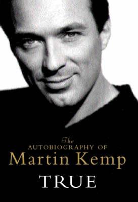 True: The Autobiography of Martin Kemp by Mr Martin Kemp
