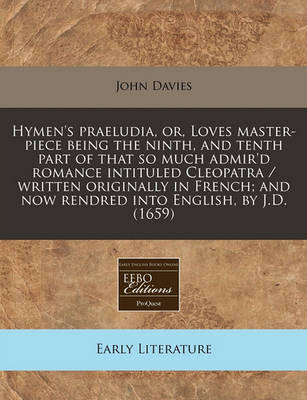 Hymen's Praeludia, Or, Loves Master-Piece Being the Ninth, and Tenth Part of That So Much Admir'd Romance Intituled Cleopatra / Written Originally in French; And Now Rendred Into English, by J.D. (1659) by John Davies