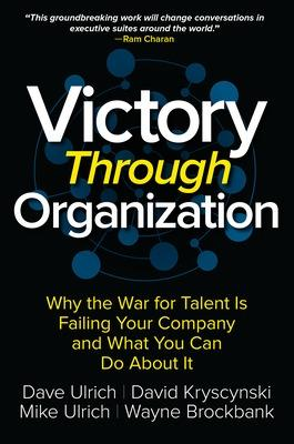Victory Through Organization: Why the War for Talent is Failing Your Company and What You Can Do About It by David Kryscynski
