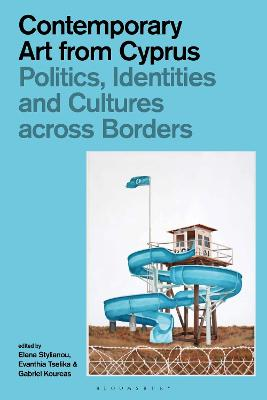 Contemporary Art from Cyprus: Politics, Identities, and Cultures across Borders by Elena Stylianou