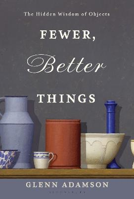 Fewer, Better Things: The Hidden Wisdom of Objects by Glenn Adamson