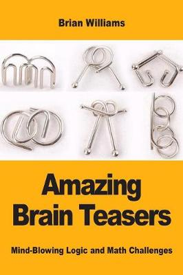 Amazing Brain Teasers: Mind-Blowing Logic and Math Challenges by Brian Williams