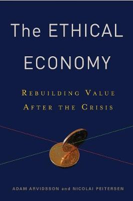 The Ethical Economy: Rebuilding Value After the Crisis by Adam Arvidsson