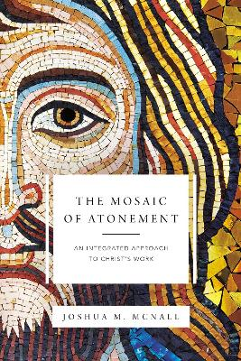 The Mosaic of Atonement: An Integrated Approach to Christ's Work by Joshua  M. McNall