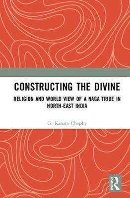 Constructing the Divine: Religion and World View of a Naga Tribe in North-East India by G. Kanato Chophy