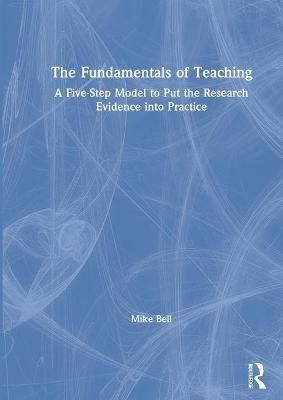 The Fundamentals of Teaching: A Five-Step Model to Put the Research Evidence into Practice book