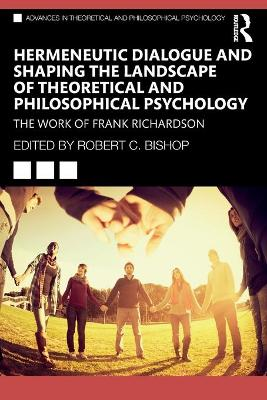 Hermeneutic Dialogue and Shaping the Landscape of Theoretical and Philosophical Psychology: The Work of Frank Richardson by Robert C. Bishop