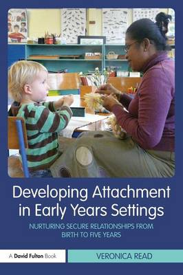 Developing Attachment in Early Years Settings: Nurturing Secure Relationships from Birth to Five Years by Veronica Read