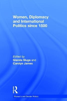 Women, Diplomacy and International Politics since 1500 by Glenda Sluga