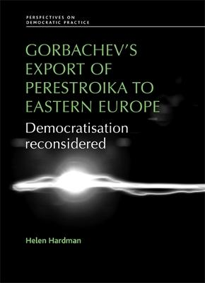 Gorbachev'S Export of Perestroika to Eastern Europe by Helen Hardman