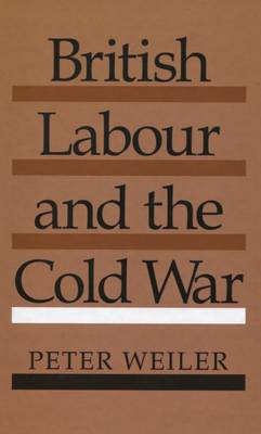 British Labour and the Cold War by Peter Weiler