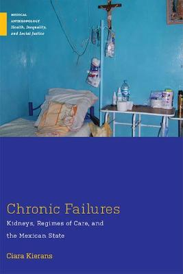 Chronic Failures: Kidneys, Regimes of Care, and the Mexican State by Ciara Kierans