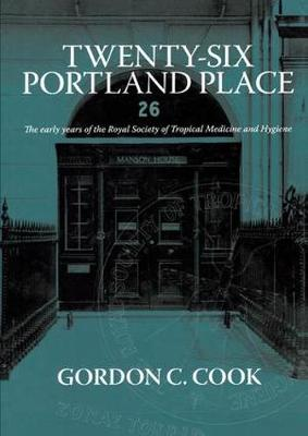 Twenty-Six Portland Place: The Early Years of the Royal Society of Tropical Medicine and Hygiene by Gordon C. Cook
